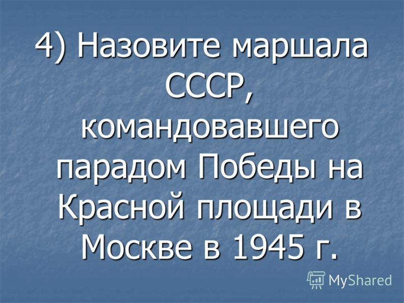4) Назовите маршала СССР, командовавшего парадом Победы на Красной площади в Москве в 1945 г.