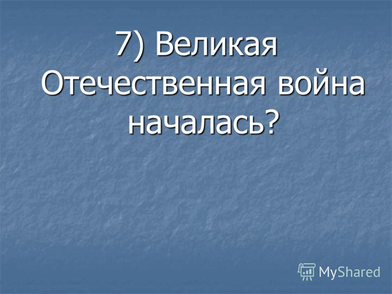 7) Великая Отечественная война началась?