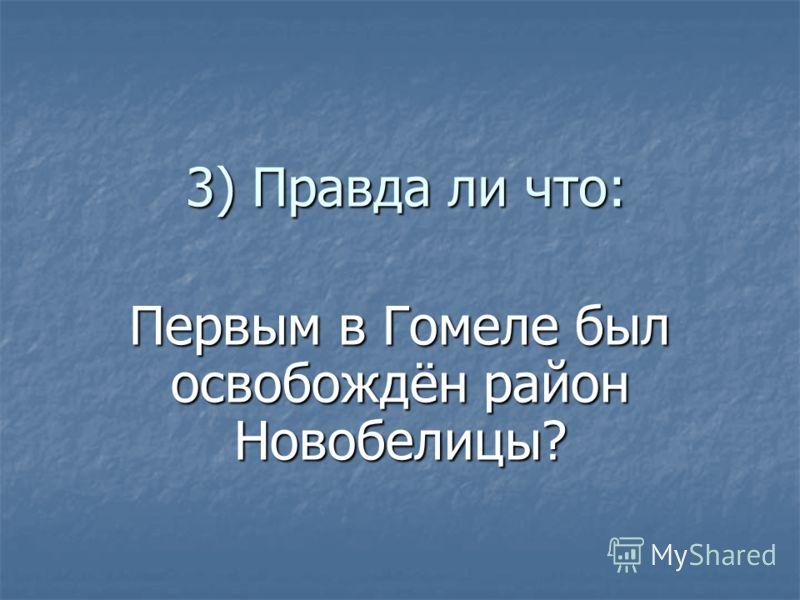 3) Правда ли что: Первым в Гомеле был освобождён район Новобелицы?