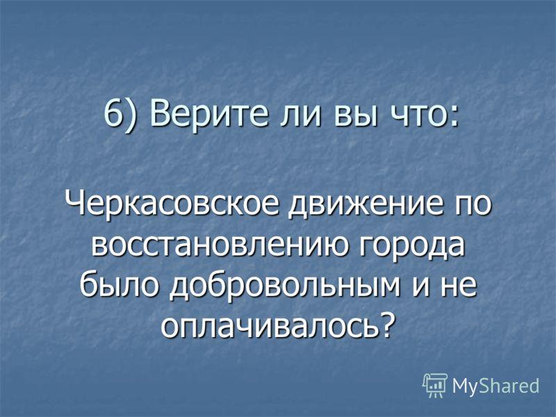 6) Верите ли вы что: Черкасовское движение по восстановлению города было добровольным и не оплачивалось?