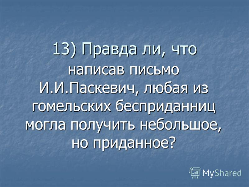 13) Правда ли, что написав письмо И.И.Паскевич, любая из гомельских бесприданниц могла получить небольшое, но приданное?