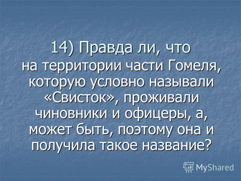 14) Правда ли, что на территории части Гомеля, которую условно называли «Свисток», проживали чиновники и офицеры, а, может быть, поэтому она и получила такое название?