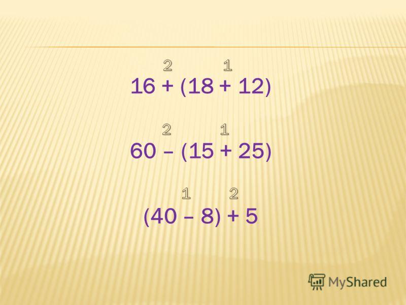 16 + (18 + 12) 60 – (15 + 25) (40 – 8) + 5