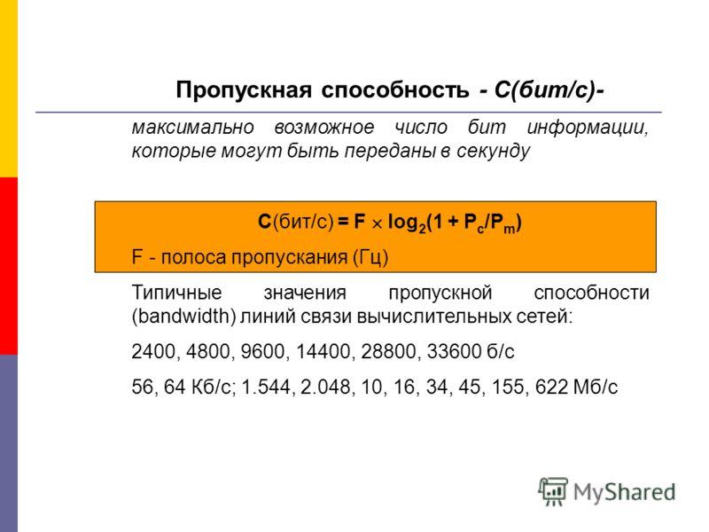 Пропускная способность - C(бит/с)- максимально возможное число бит информации, которые могут быть переданы в секунду С(бит/с) = F log 2 (1 + P c /P m ) F - полоса пропускания (Гц) Типичные значения пропускной способности (bandwidth) линий связи вычис