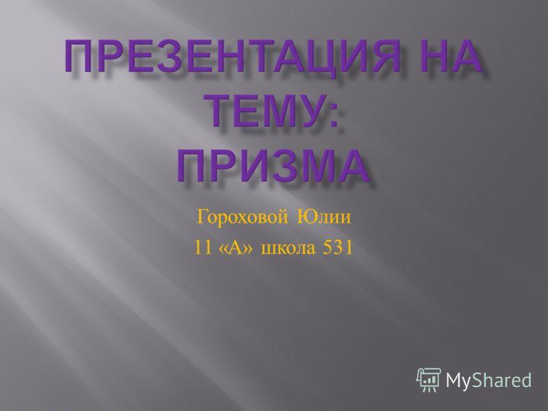 Гороховой Юлии 11 « А » школа 531