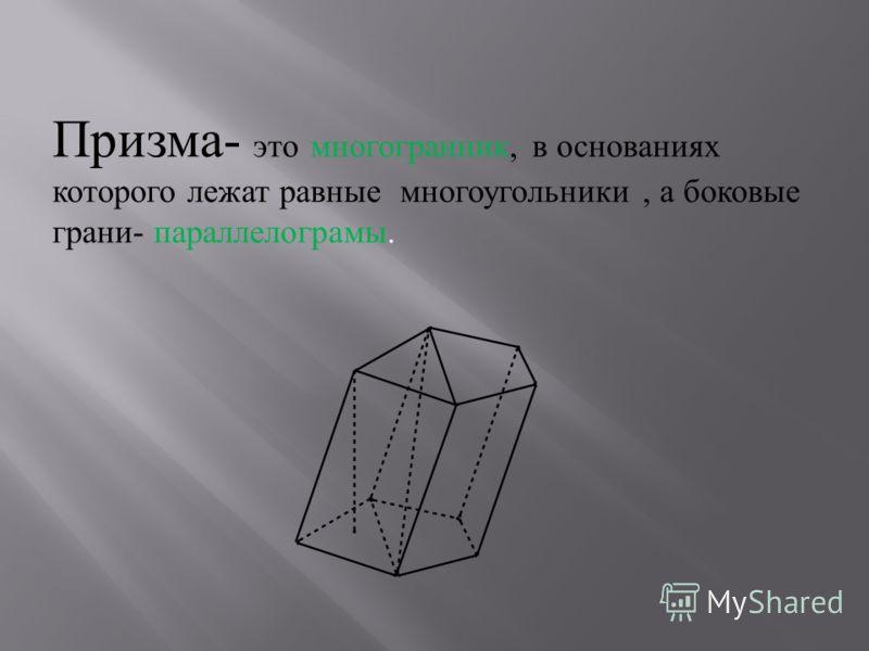 Призма - это многогранник, в основаниях которого лежат равные многоугольники, а боковые грани - параллелограмы.