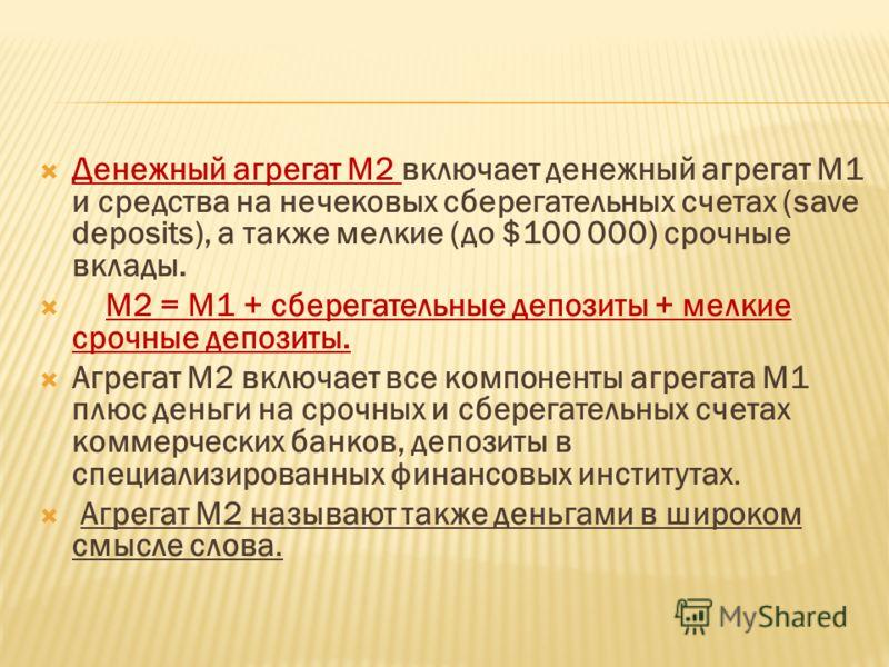 Денежный агрегат М2 включает денежный агрегат М1 и средства на нечековых сберегательных счетах (save deposits), а также мелкие (до $100 000) срочные вклады. М2 = М1 + сберегательные депозиты + мелкие срочные депозиты. Агрегат М2 включает все компонен