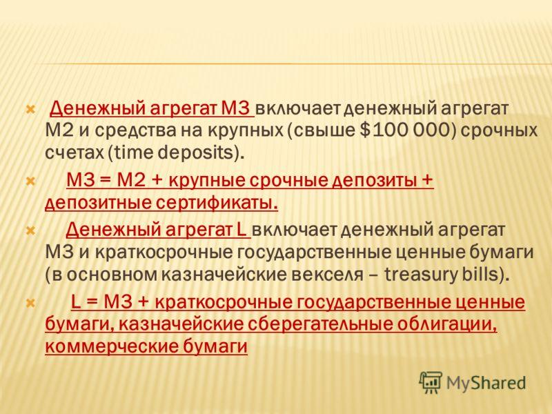 Денежный агрегат М3 включает денежный агрегат М2 и средства на крупных (свыше $100 000) срочных счетах (time deposits). М3 = М2 + крупные срочные депозиты + депозитные сертификаты. Денежный агрегат L включает денежный агрегат М3 и краткосрочные госуд