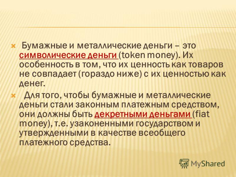 Бумажные и металлические деньги – это символические деньги (token money). Их особенность в том, что их ценность как товаров не совпадает (гораздо ниже) с их ценностью как денег. Для того, чтобы бумажные и металлические деньги стали законным платежным