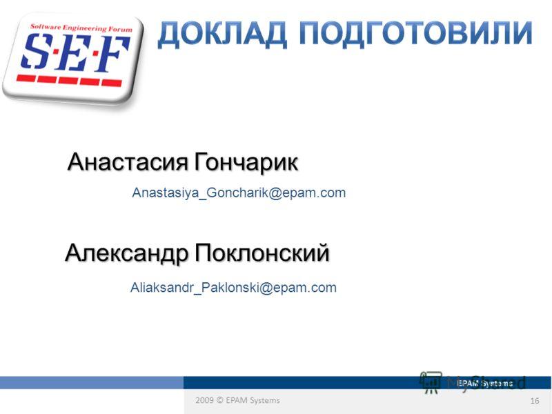 2009 © EPAM Systems 16 Александр Поклонский Анастасия Гончарик Aliaksandr_Paklonski@epam.com Anastasiya_Goncharik@epam.com