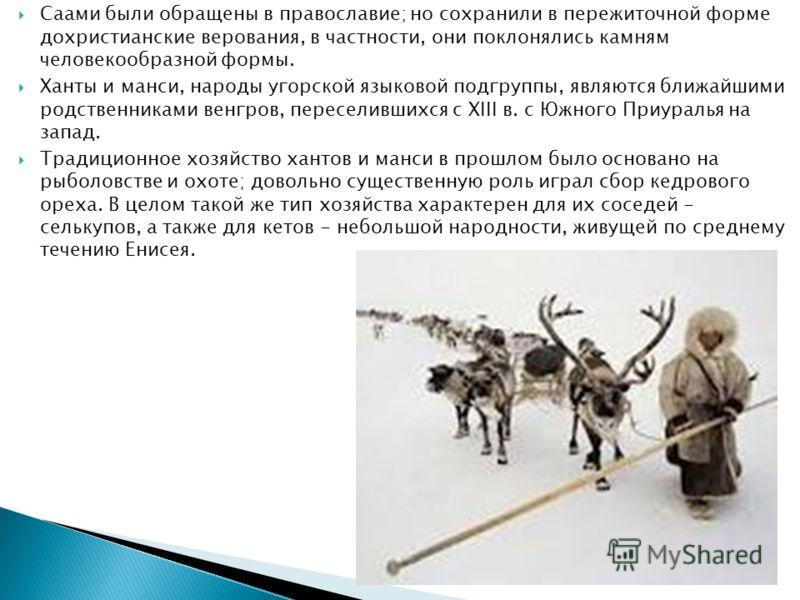 Саами были обращены в православие; но сохранили в пережиточной форме дохристианские верования, в частности, они поклонялись камням человекообразной формы. Ханты и манси, народы угорской языковой подгруппы, являются ближайшими родственниками венгров,