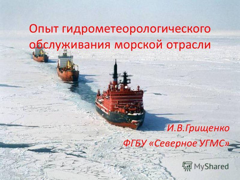 Опыт гидрометеорологического обслуживания морской отрасли И.В.Грищенко ФГБУ «Северное УГМС»