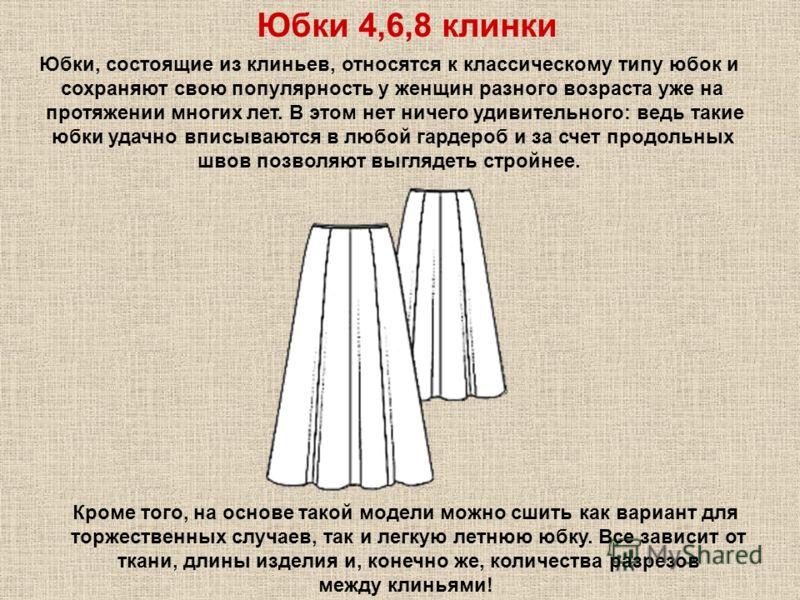 Юбки 4,6,8 клинки Юбки, состоящие из клиньев, относятся к классическому типу юбок и сохраняют свою популярность у женщин разного возраста уже на протяжении многих лет. В этом нет ничего удивительного: ведь такие юбки удачно вписываются в любой гардер