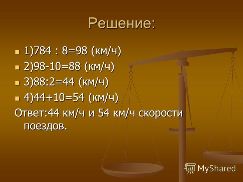 Решение: 1)784 : 8=98 (км/ч) 1)784 : 8=98 (км/ч) 2)98-10=88 (км/ч) 2)98-10=88 (км/ч) 3)88:2=44 (км/ч) 3)88:2=44 (км/ч) 4)44+10=54 (км/ч) 4)44+10=54 (км/ч) Ответ:44 км/ч и 54 км/ч скорости поездов.