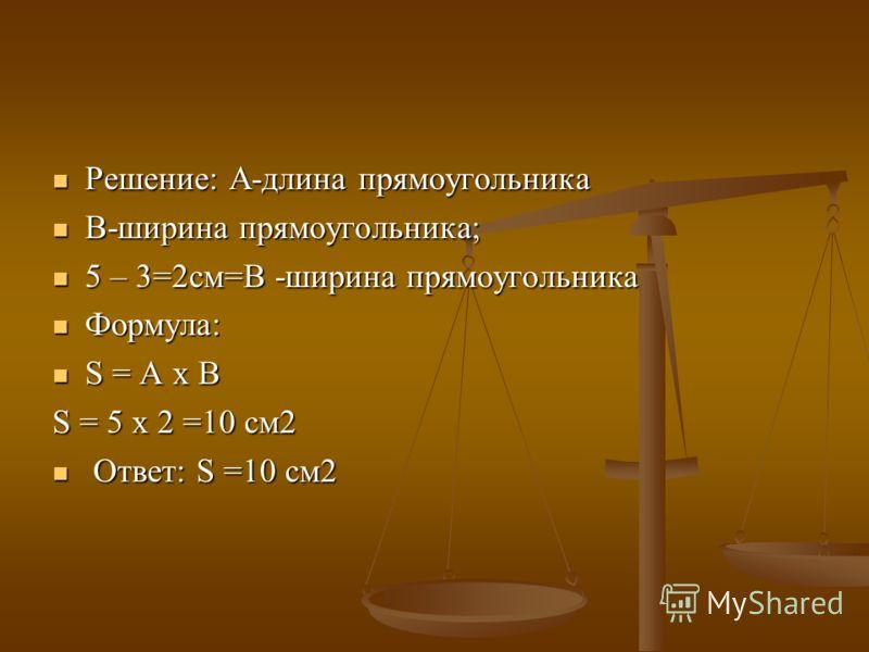 Решение: А-длина прямоугольника Решение: А-длина прямоугольника В-ширина прямоугольника; В-ширина прямоугольника; 5 – 3=2см=В -ширина прямоугольника 5 – 3=2см=В -ширина прямоугольника Формула: Формула: S = A x B S = A x B S = 5 x 2 =10 см2 Ответ: S =