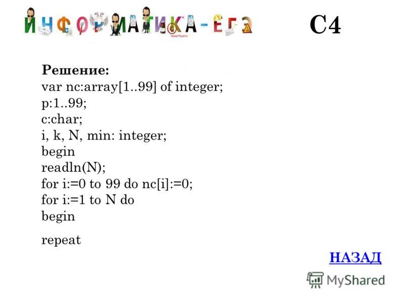 Решение: var nc:array[1..99] of integer; p:1..99; c:char; i, k, N, min: integer; begin readln(N); for i:=0 to 99 do nc[i]:=0; for i:=1 to N do begin repeat НАЗАД С4