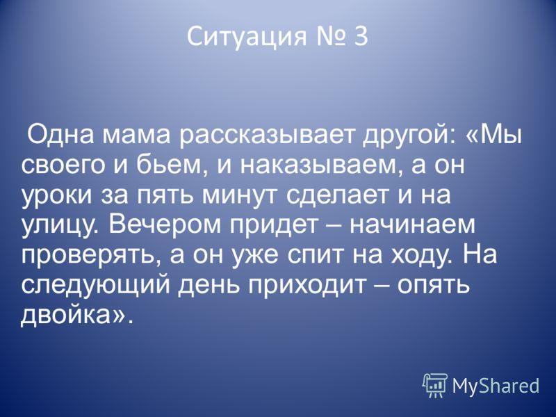 Ситуация 3 Одна мама рассказывает другой: «Мы своего и бьем, и наказываем, а он уроки за пять минут сделает и на улицу. Вечером придет – начинаем проверять, а он уже спит на ходу. На следующий день приходит – опять двойка».