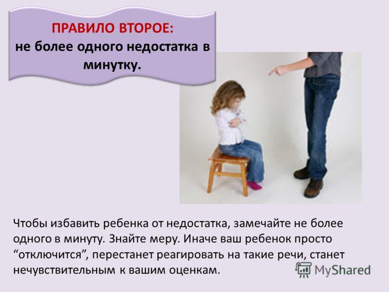 ПРАВИЛО ВТОРОЕ: не более одного недостатка в минутку. Чтобы избавить ребенка от недостатка, замечайте не более одного в минуту. Знайте меру. Иначе ваш ребенок просто отключится, перестанет реагировать на такие речи, станет нечувствительным к вашим оц