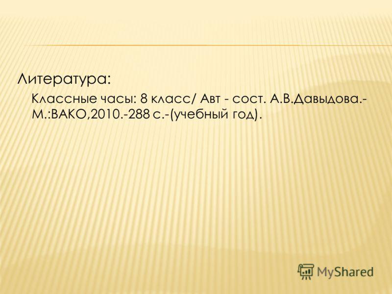 Литература: Классные часы: 8 класс/ Авт - сост. А.В.Давыдова.- М.:ВАКО,2010.-288 с.-(учебный год).