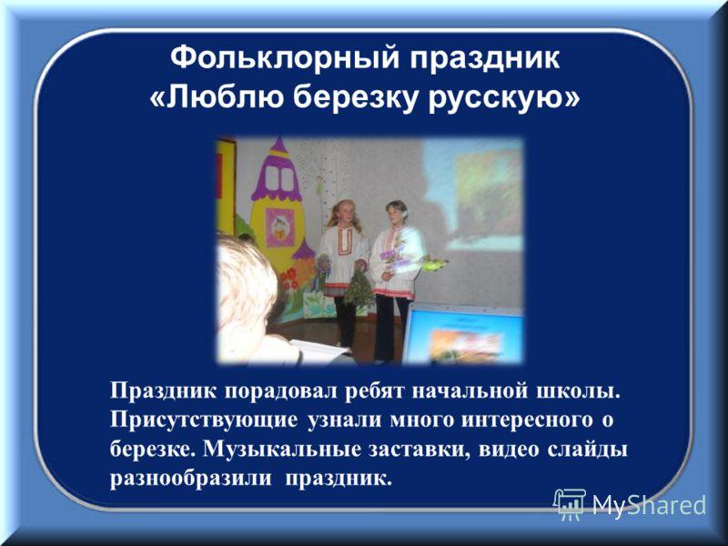 Фольклорный праздник « Люблю березку русскую » Праздник порадовал ребят начальной школы. Присутствующие узнали много интересного о березке. Музыкальные заставки, видео слайды разнообразили праздник.