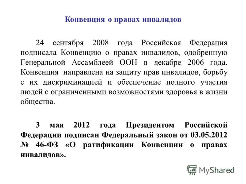 Конвенция о правах инвалидов 24 сентября 2008 года Российская Федерация подписала Конвенцию о правах инвалидов, одобренную Генеральной Ассамблеей ООН в декабре 2006 года. Конвенция направлена на защиту прав инвалидов, борьбу с их дискриминацией и обе