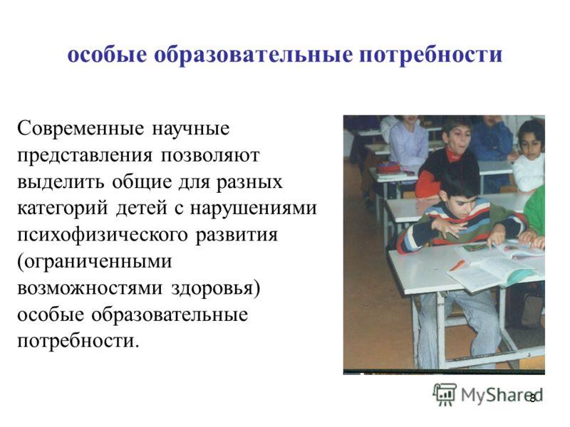 особые образовательные потребности Современные научные представления позволяют выделить общие для разных категорий детей с нарушениями психофизического развития (ограниченными возможностями здоровья) особые образовательные потребности. 8
