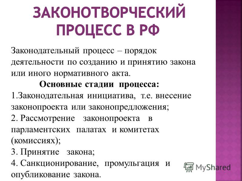 Законодательный процесс – порядок деятельности по созданию и принятию закона или иного нормативного акта. Основные стадии процесса: 1.Законодательная инициатива, т.е. внесение законопроекта или законопредложения; 2. Рассмотрение законопроекта в парла