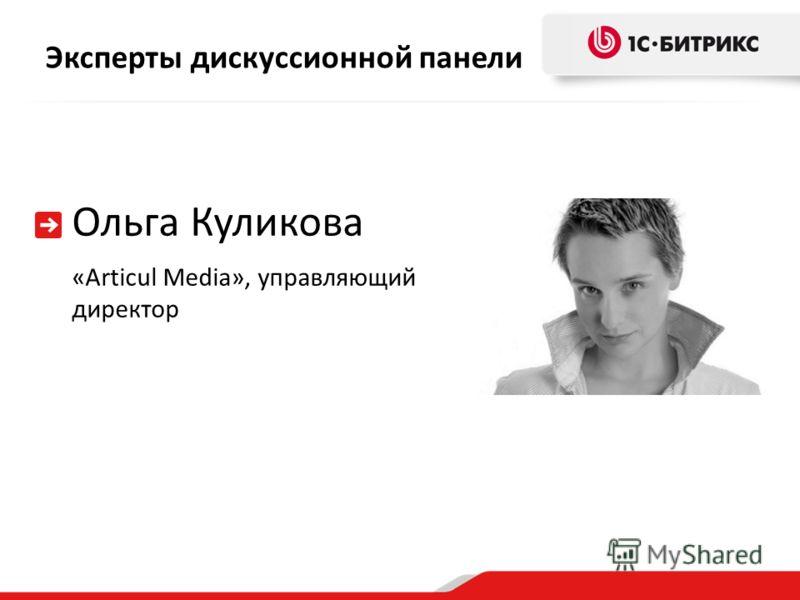 Эксперты дискуссионной панели Ольга Куликова «Articul Media», управляющий директор