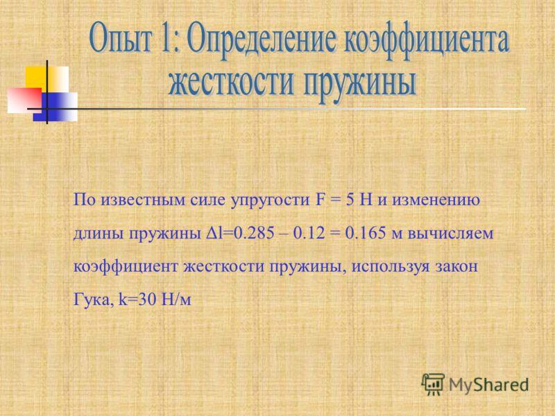 По известным силе упругости F = 5 Н и изменению длины пружины Δl=0.285 – 0.12 = 0.165 м вычисляем коэффициент жесткости пружины, используя закон Гука, k=30 Н/м