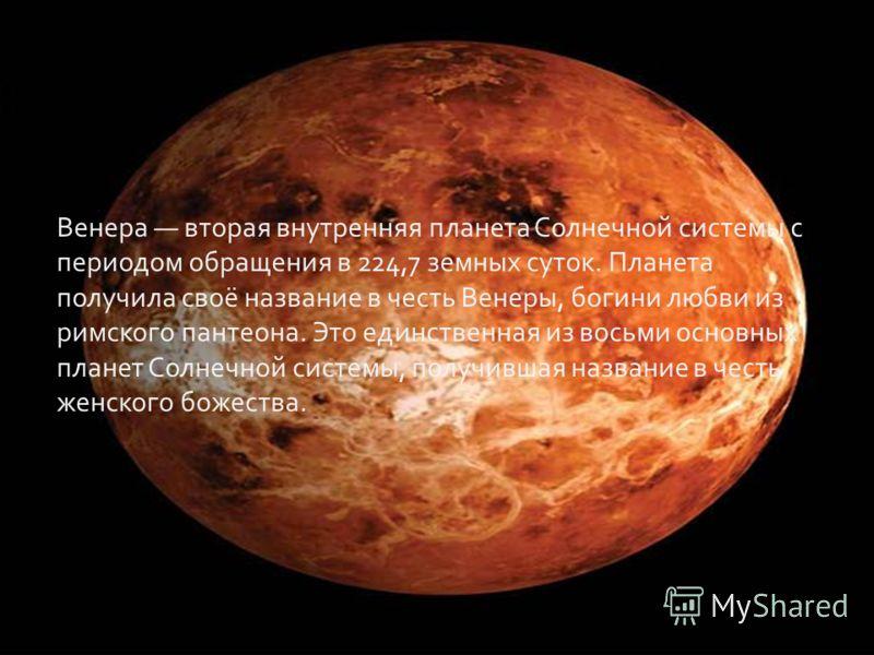 Венера вторая внутренняя планета Солнечной системы с периодом обращения в 224,7 земных суток. Планета получила своё название в честь Венеры, богини любви из римского пантеона. Это единственная из восьми основных планет Солнечной системы, получившая н
