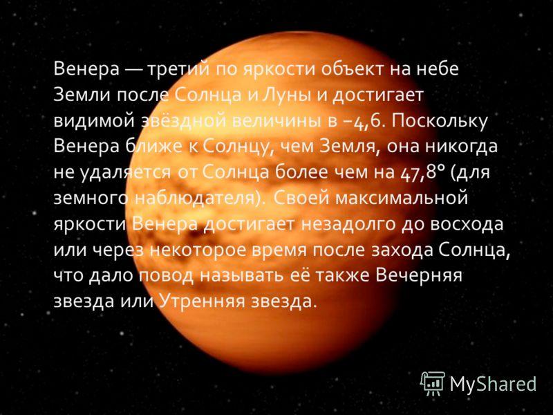 Венера третий по яркости объект на небе Земли после Солнца и Луны и достигает видимой звёздной величины в 4,6. Поскольку Венера ближе к Солнцу, чем Земля, она никогда не удаляется от Солнца более чем на 47,8° (для земного наблюдателя). Своей максимал