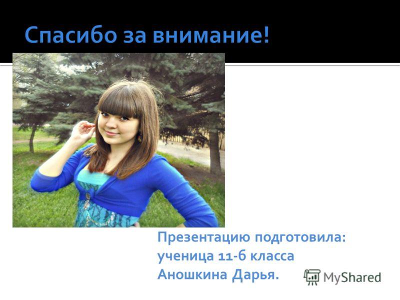 Презентацию подготовила: ученица 11-б класса Аношкина Дарья.