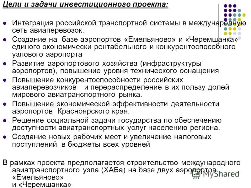 Цели и задачи инвестиционного проекта: Интеграция российской транспортной системы в международную сеть авиаперевозок. Создание на базе аэропортов «Емельяново» и «Черемшанка» единого экономически рентабельного и конкурентоспособного узлового аэропорта