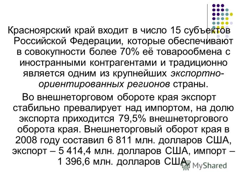 Красноярский край входит в число 15 субъектов Российской Федерации, которые обеспечивают в совокупности более 70% её товарообмена с иностранными контрагентами и традиционно является одним из крупнейших экспортно- ориентированных регионов страны. Во в