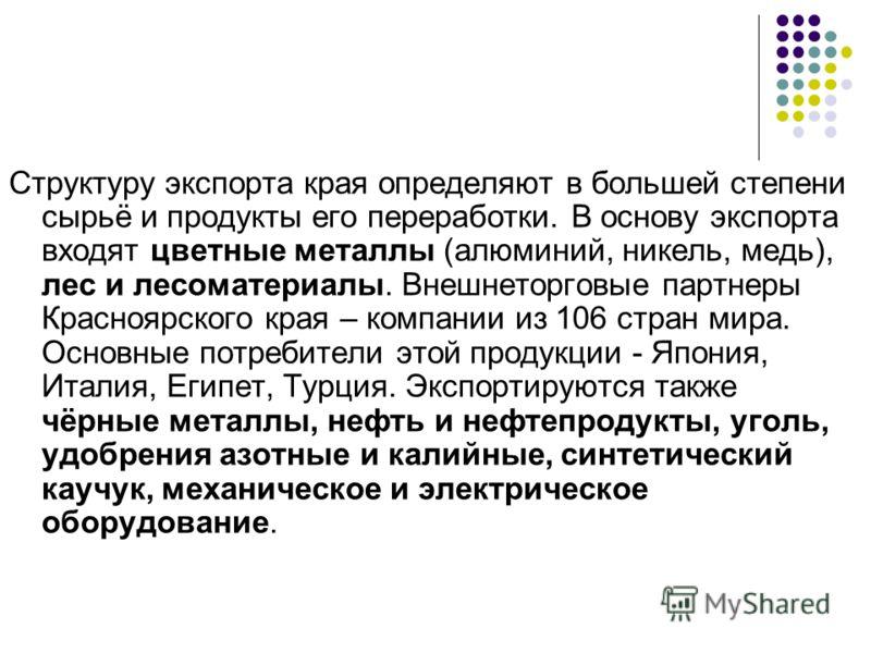 Структуру экспорта края определяют в большей степени сырьё и продукты его переработки. В основу экспорта входят цветные металлы (алюминий, никель, медь), лес и лесоматериалы. Внешнеторговые партнеры Красноярского края – компании из 106 стран мира. Ос