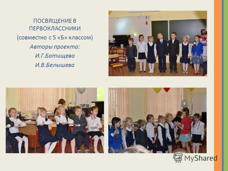 ПОСВЯЩЕНИЕ В ПЕРВОКЛАССНИКИ (совместно с 5 «Б» классом) Авторы проекта: И.Г.Батищева И.В.Белышева