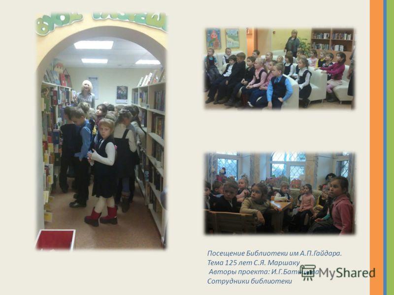 Посещение Библиотеки им А.П.Гайдара. Тема 125 лет С.Я. Маршаку Авторы проекта: И.Г.Батищева Сотрудники библиотеки
