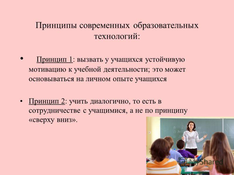 Принципы современных образовательных технологий: Принцип 1: вызвать у учащихся устойчивую мотивацию к учебной деятельности; это может основываться на личном опыте учащихся Принцип 2: учить диалогично, то есть в сотрудничестве с учащимися, а не по при