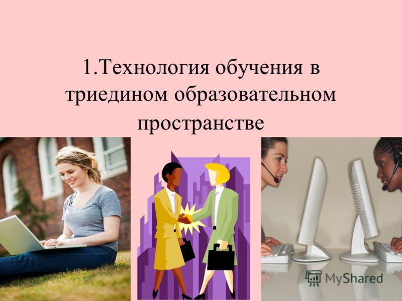 1.Технология обучения в триедином образовательном пространстве