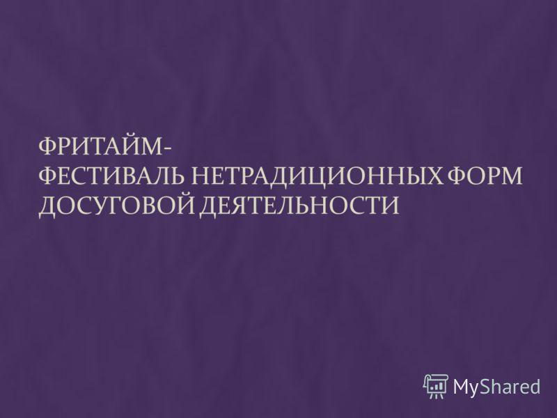 ФРИТАЙМ- ФЕСТИВАЛЬ НЕТРАДИЦИОННЫХ ФОРМ ДОСУГОВОЙ ДЕЯТЕЛЬНОСТИ