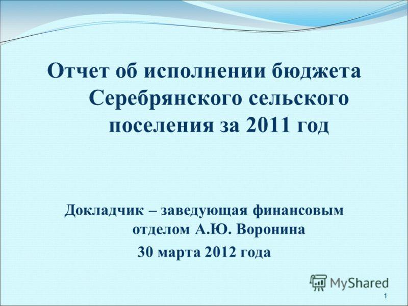 1 1 Отчет об исполнении бюджета Серебрянского сельского поселения за 2011 год Докладчик – заведующая финансовым отделом А.Ю. Воронина 30 марта 2012 года 1