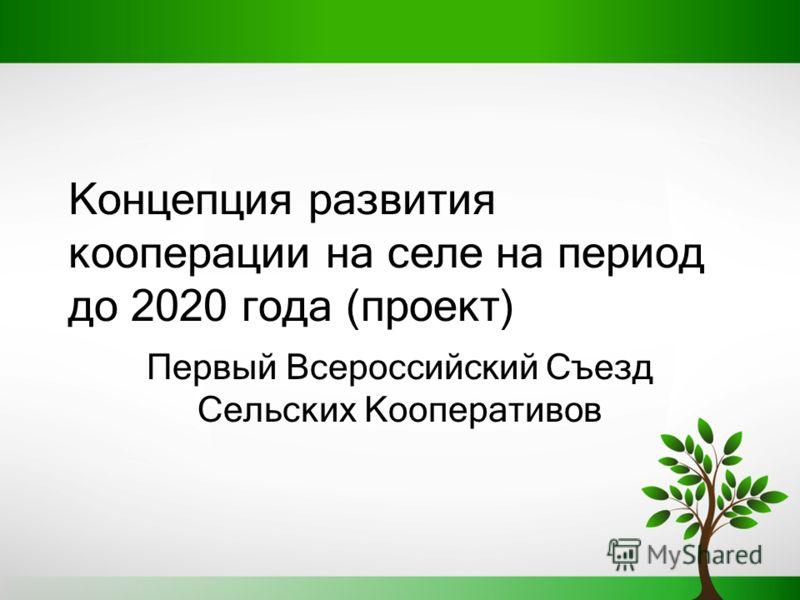Концепция развития кооперации на селе на период до 2020 года (проект) Первый Всероссийский Съезд Сельских Кооперативов