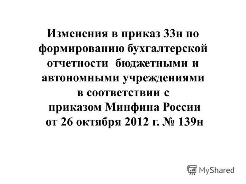 Изменения в приказ 33н по формированию бухгалтерской отчетности бюджетными и автономными учреждениями в соответствии с приказом Минфина России от 26 октября 2012 г. 139н