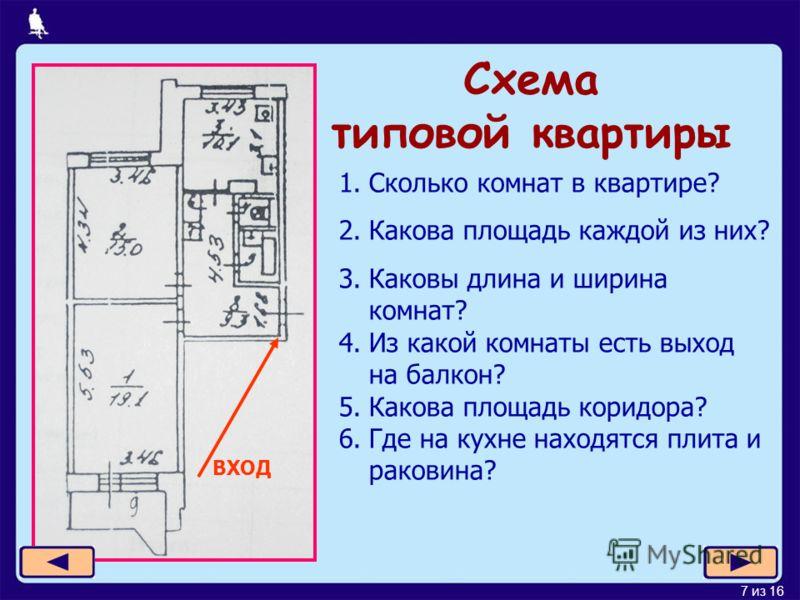 7 из 16 Схема типовой квартиры ВХОД 1.Сколько комнат в квартире? 2.Какова площадь каждой из них? 3.Каковы длина и ширина комнат? 4.Из какой комнаты есть выход на балкон? 5.Какова площадь коридора? 6.Где на кухне находятся плита и раковина?