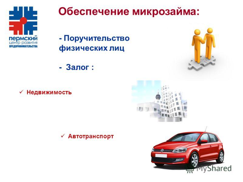 Обеспечение микрозайма: - Поручительство физических лиц - Залог : Недвижимость Автотранспорт