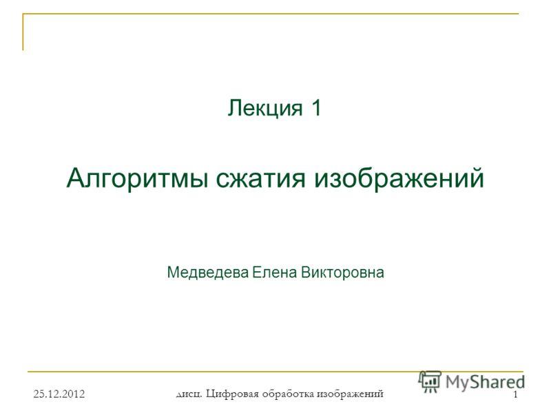 Лекция 1 Алгоритмы сжатия изображений Медведева Елена Викторовна 1 25.12.2012 дисц. Цифровая обработка изображений
