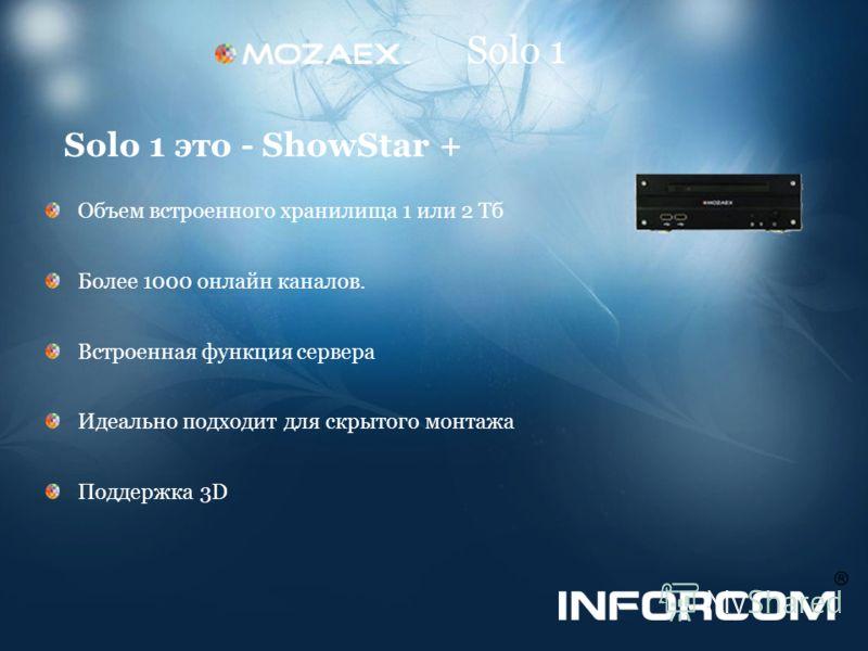 Solo 1 Solo 1 это - ShowStar + Объем встроенного хранилища 1 или 2 Тб Более 1000 онлайн каналов. Встроенная функция сервера Идеально подходит для скрытого монтажа Поддержка 3D