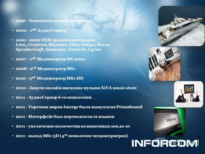 1996 - Основание компании Imerge 2000 - 1 ый АудиоСервер 2001 - 2006 OEM производитель для: Linn, Crestron, Marantz, Elan, Onkyo, Revox, Speakercraft, Sonnance, Xantech, Cyrus 2007 - 1 ый Медиасервер MS 5000 2008 - 2 ой Медиасервер MS1 2010 - 3 ий Ме