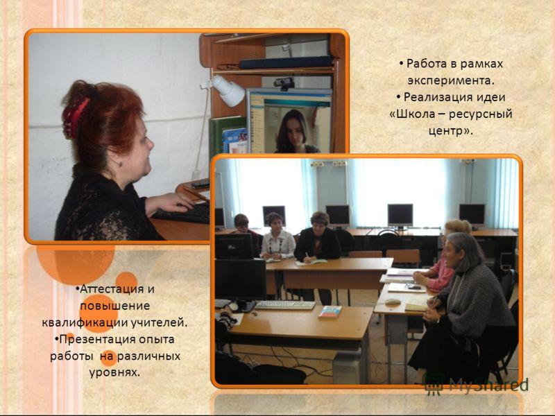 Аттестация и повышение квалификации учителей. Презентация опыта работы на различных уровнях. Работа в рамках эксперимента. Реализация идеи «Школа – ресурсный центр».