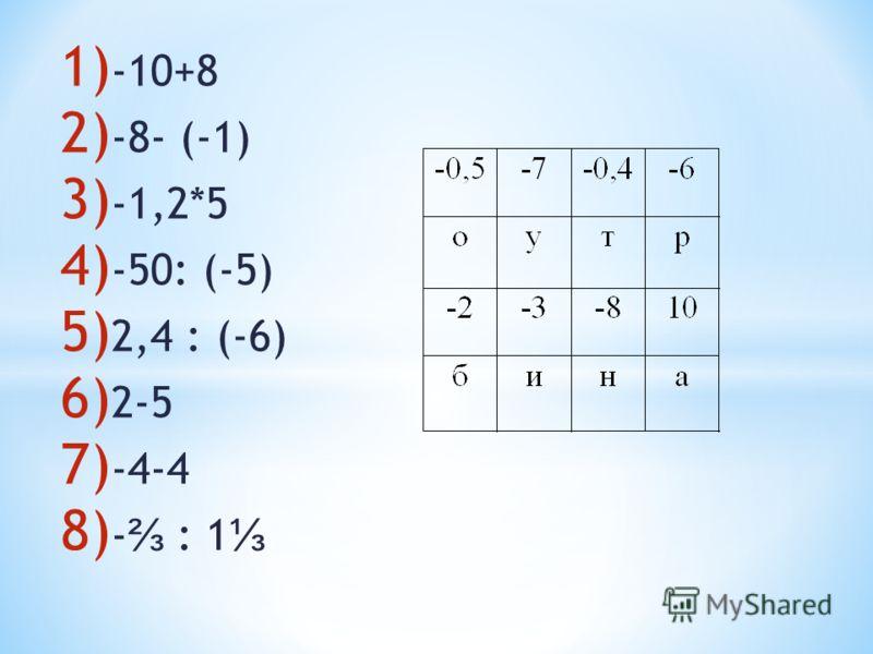 1) -10+8 2) -8- (-1) 3) -1,2*5 4) -50: (-5) 5) 2,4 : (-6) 6) 2-5 7) -4-4 8) - : 1